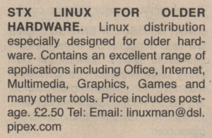 STX LINUX FOR OLDER HARDWARE. Linux distribution especially for older hardware. Contains an excellent range of applications including Office, Internet, Multimedia, Graphics, Games and many other tools. Price includes postage. £2.50 Tel: Email: linuxman@dsl.pipex.com